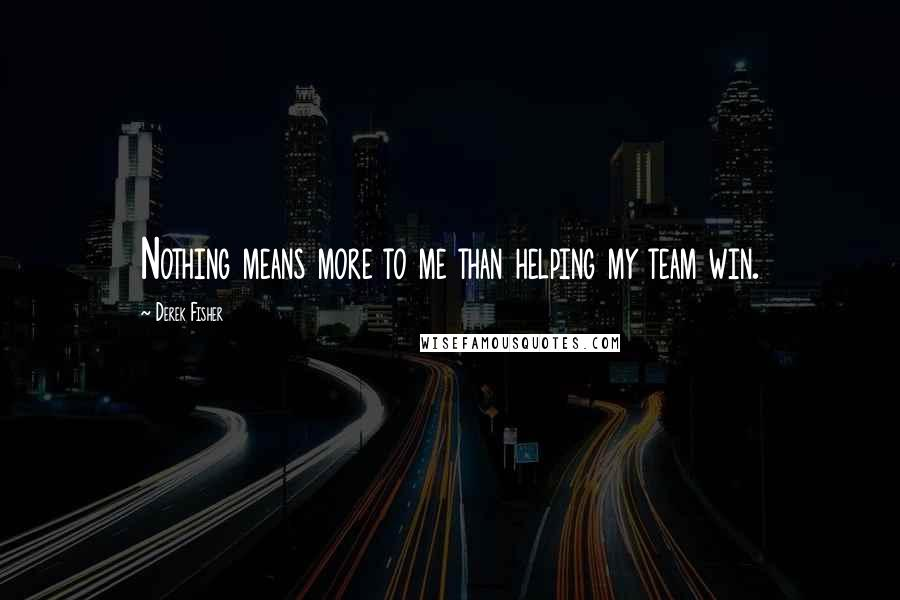 Derek Fisher quotes: Nothing means more to me than helping my team win.