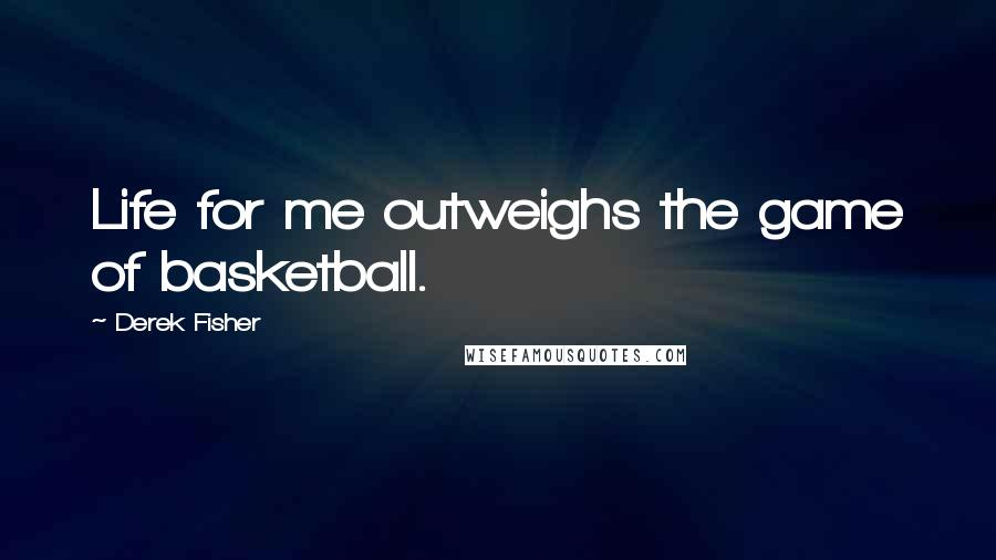 Derek Fisher quotes: Life for me outweighs the game of basketball.