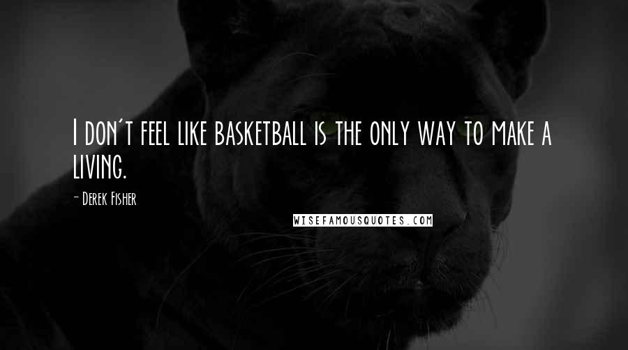 Derek Fisher quotes: I don't feel like basketball is the only way to make a living.
