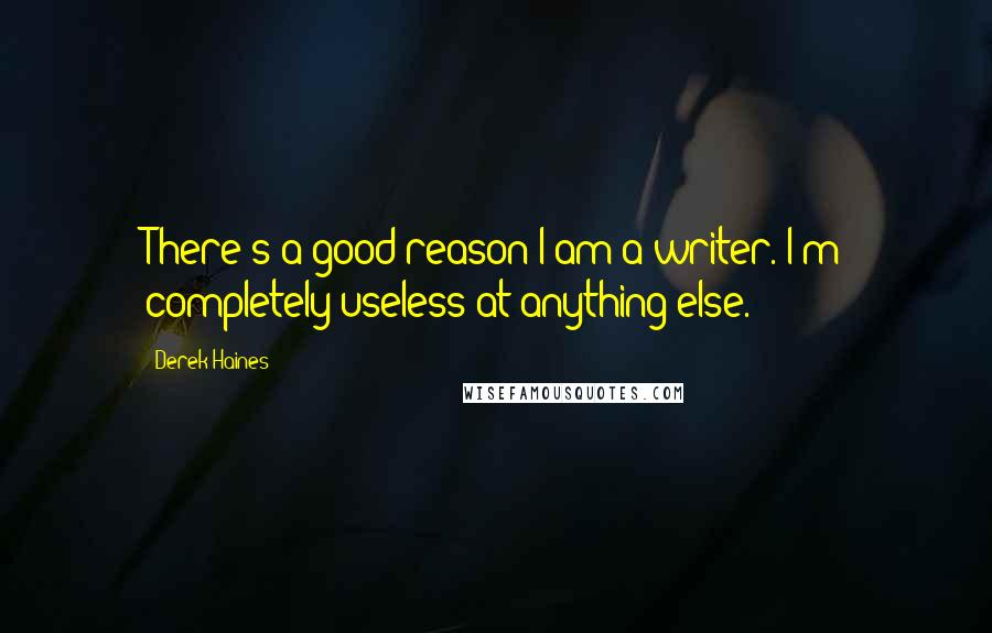 Derek Haines quotes: There's a good reason I am a writer. I'm completely useless at anything else.