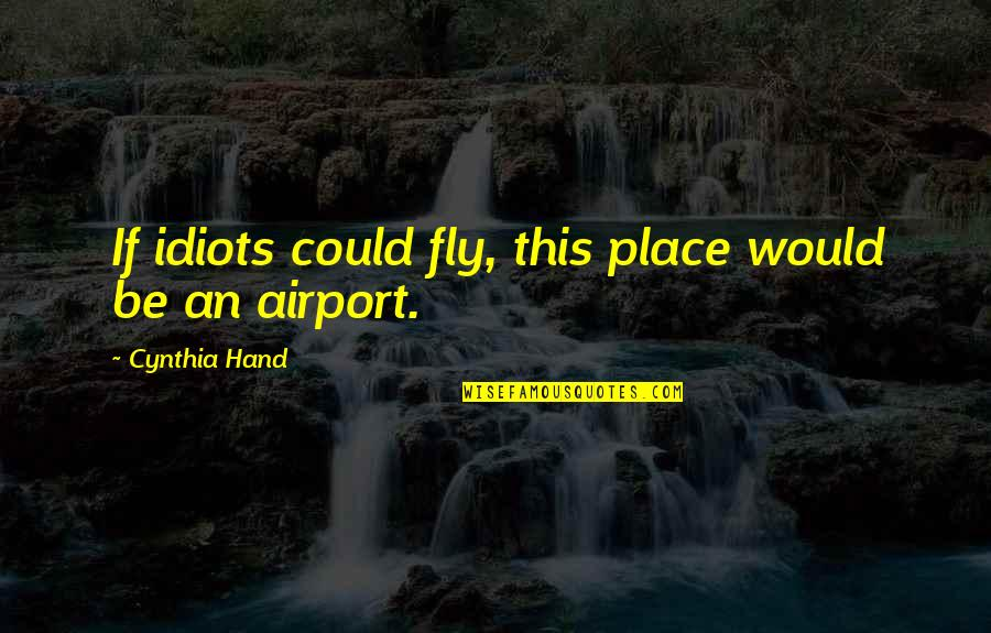 Derek Handley Quotes By Cynthia Hand: If idiots could fly, this place would be