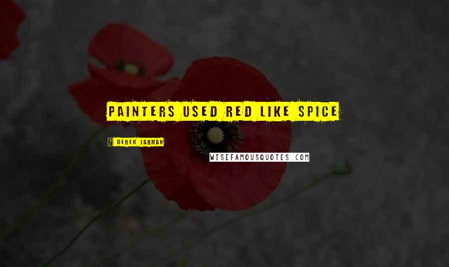 Derek Jarman quotes: Painters used red like spice