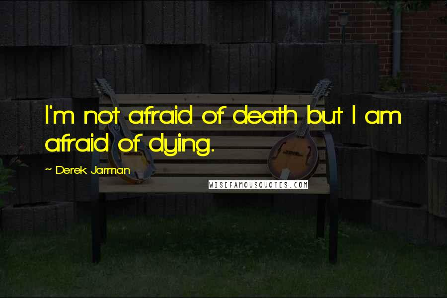 Derek Jarman quotes: I'm not afraid of death but I am afraid of dying.