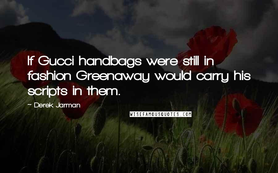 Derek Jarman quotes: If Gucci handbags were still in fashion Greenaway would carry his scripts in them.