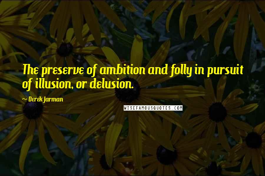 Derek Jarman quotes: The preserve of ambition and folly in pursuit of illusion, or delusion.