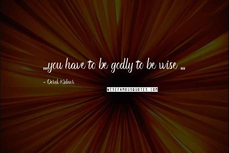 Derek Kidner quotes: ...you have to be godly to be wise ...