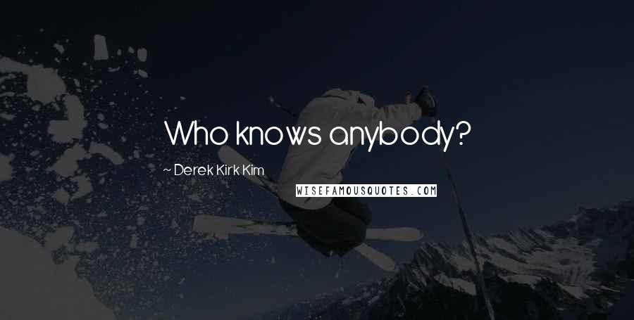 Derek Kirk Kim quotes: Who knows anybody?