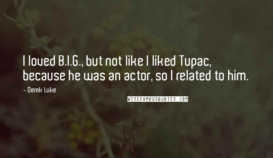 Derek Luke quotes: I loved B.I.G., but not like I liked Tupac, because he was an actor, so I related to him.