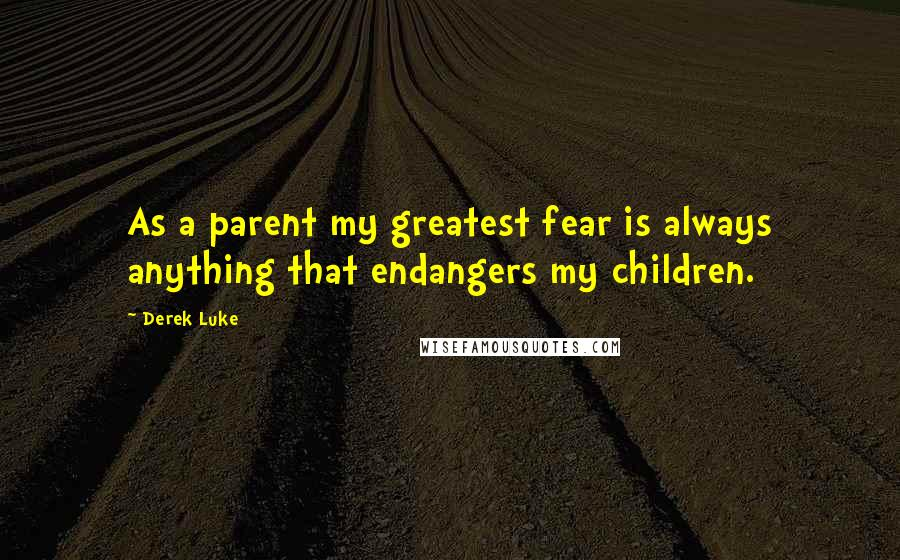 Derek Luke quotes: As a parent my greatest fear is always anything that endangers my children.