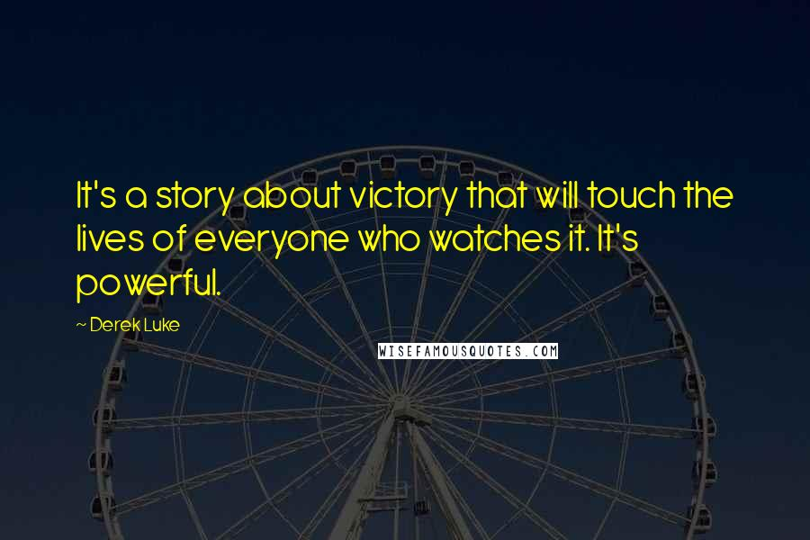 Derek Luke quotes: It's a story about victory that will touch the lives of everyone who watches it. It's powerful.