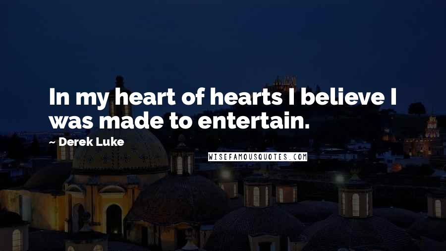 Derek Luke quotes: In my heart of hearts I believe I was made to entertain.