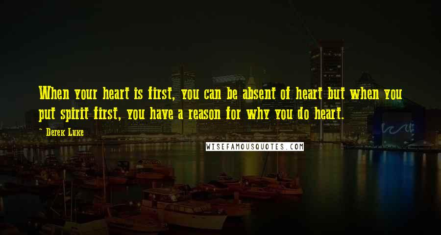 Derek Luke quotes: When your heart is first, you can be absent of heart but when you put spirit first, you have a reason for why you do heart.