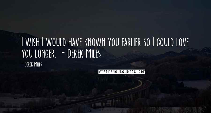 Derek Miles quotes: I wish I would have known you earlier so I could love you longer. - Derek Miles