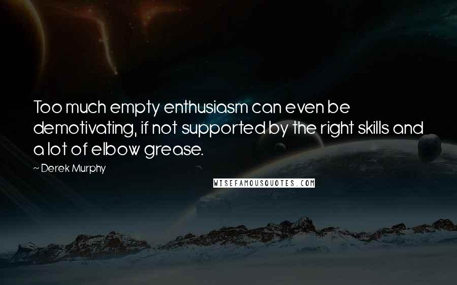 Derek Murphy quotes: Too much empty enthusiasm can even be demotivating, if not supported by the right skills and a lot of elbow grease.