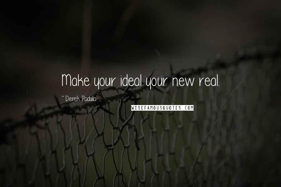 Derek Padula quotes: Make your ideal your new real.