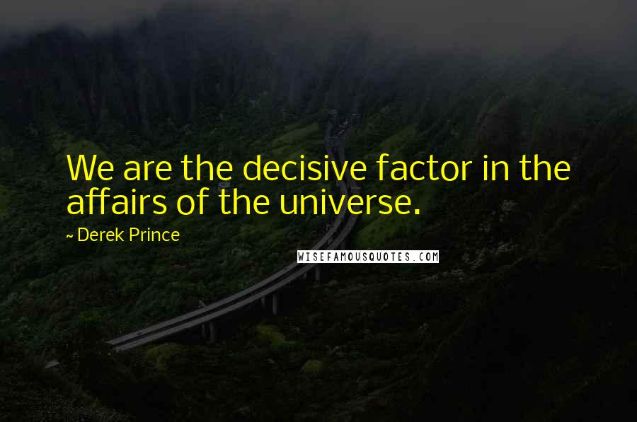 Derek Prince quotes: We are the decisive factor in the affairs of the universe.