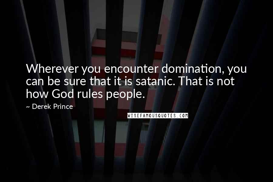 Derek Prince quotes: Wherever you encounter domination, you can be sure that it is satanic. That is not how God rules people.