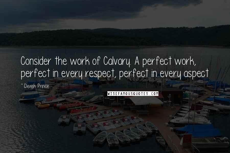 Derek Prince quotes: Consider the work of Calvary. A perfect work, perfect in every respect, perfect in every aspect