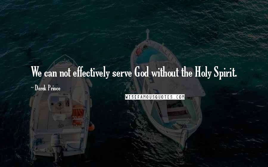 Derek Prince quotes: We can not effectively serve God without the Holy Spirit.