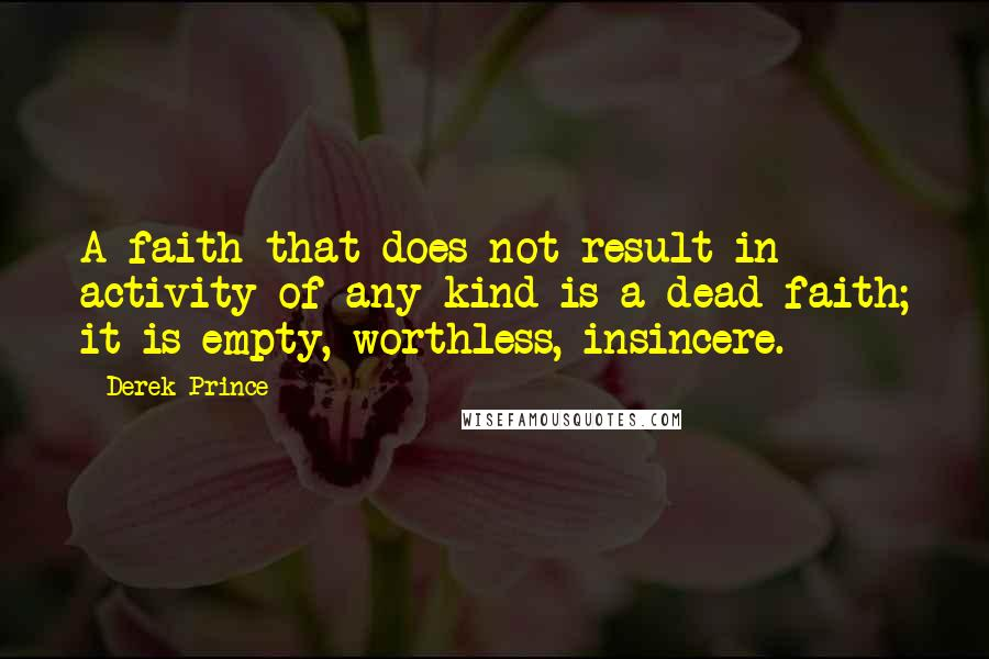Derek Prince quotes: A faith that does not result in activity of any kind is a dead faith; it is empty, worthless, insincere.
