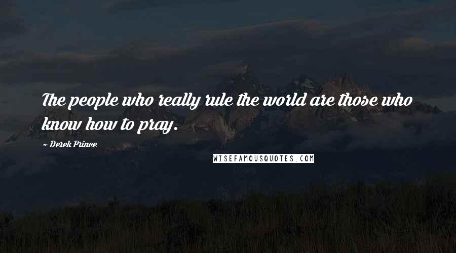 Derek Prince quotes: The people who really rule the world are those who know how to pray.