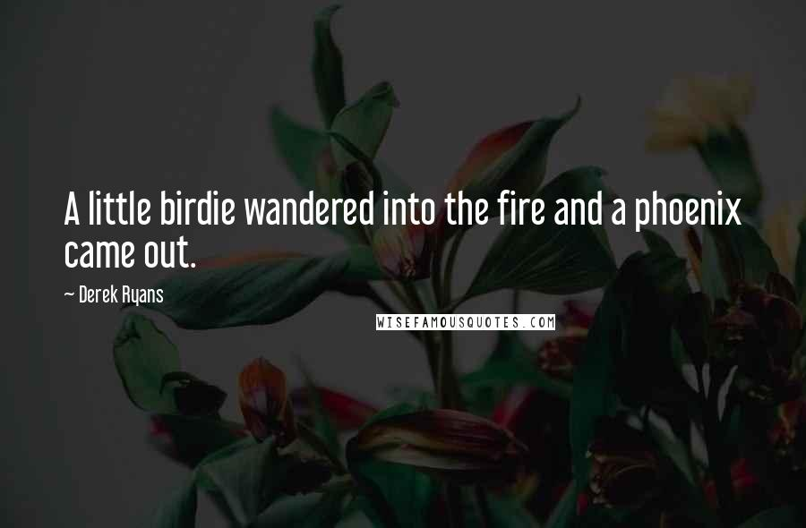 Derek Ryans quotes: A little birdie wandered into the fire and a phoenix came out.