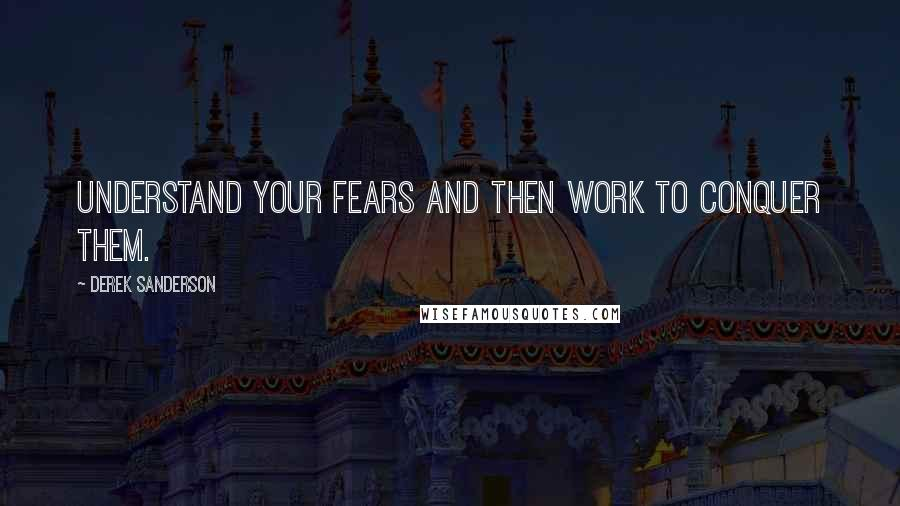 Derek Sanderson quotes: Understand your fears and then work to conquer them.