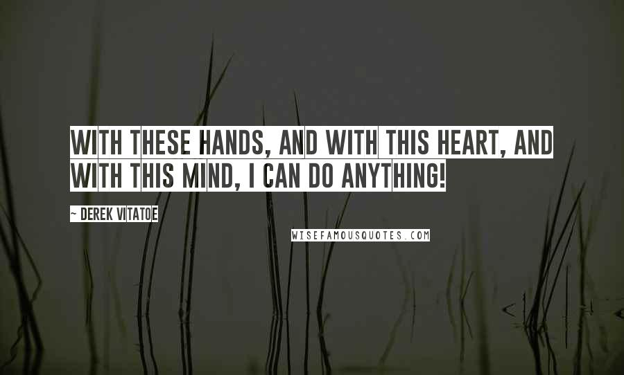 Derek Vitatoe quotes: with these hands, and with this heart, and with this mind, i can do anything!