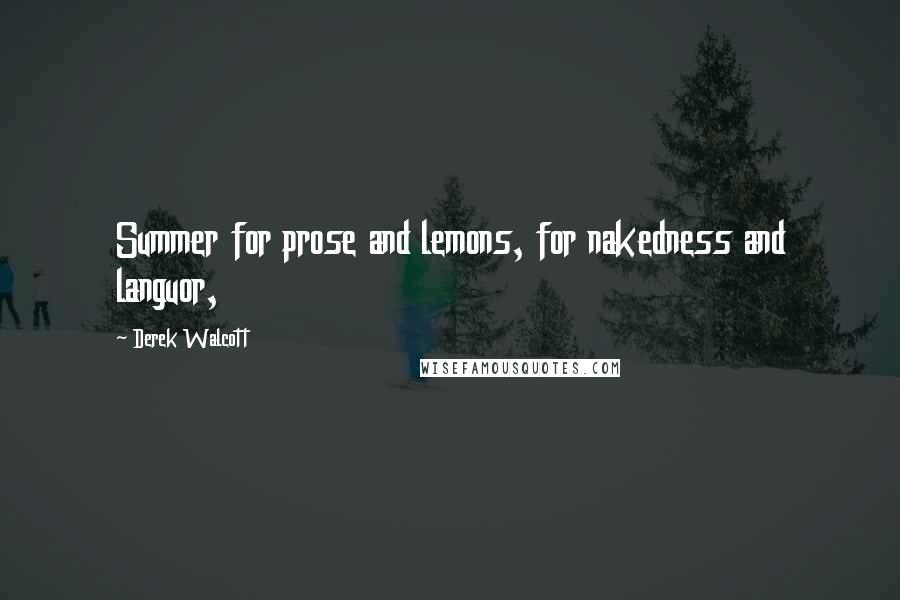 Derek Walcott quotes: Summer for prose and lemons, for nakedness and languor,