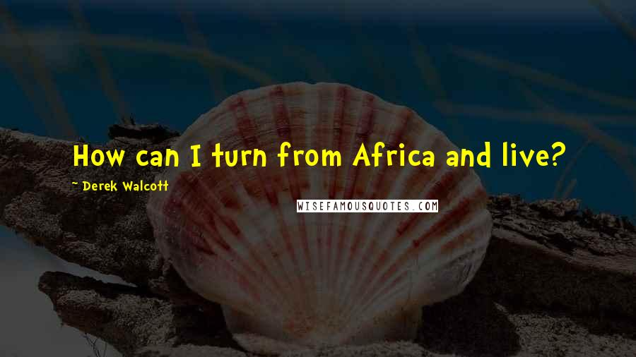 Derek Walcott quotes: How can I turn from Africa and live?