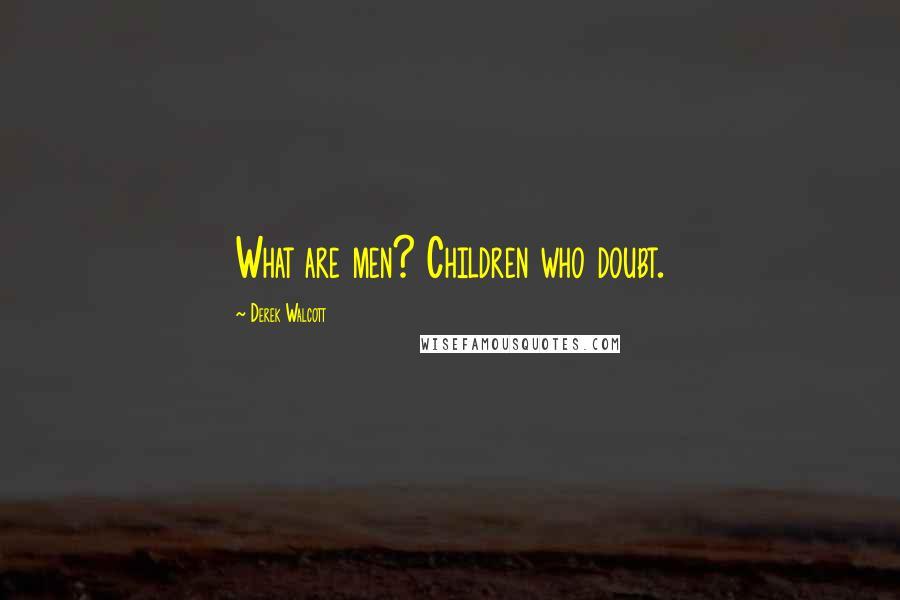 Derek Walcott quotes: What are men? Children who doubt.