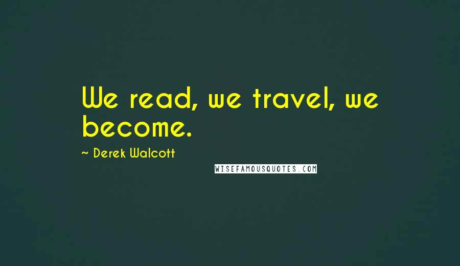 Derek Walcott quotes: We read, we travel, we become.