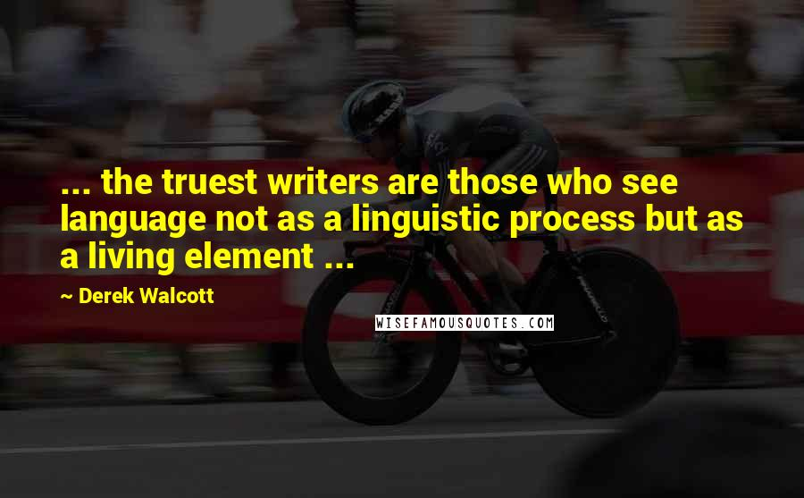 Derek Walcott quotes: ... the truest writers are those who see language not as a linguistic process but as a living element ...