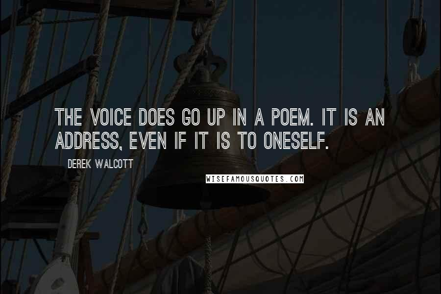 Derek Walcott quotes: The voice does go up in a poem. It is an address, even if it is to oneself.