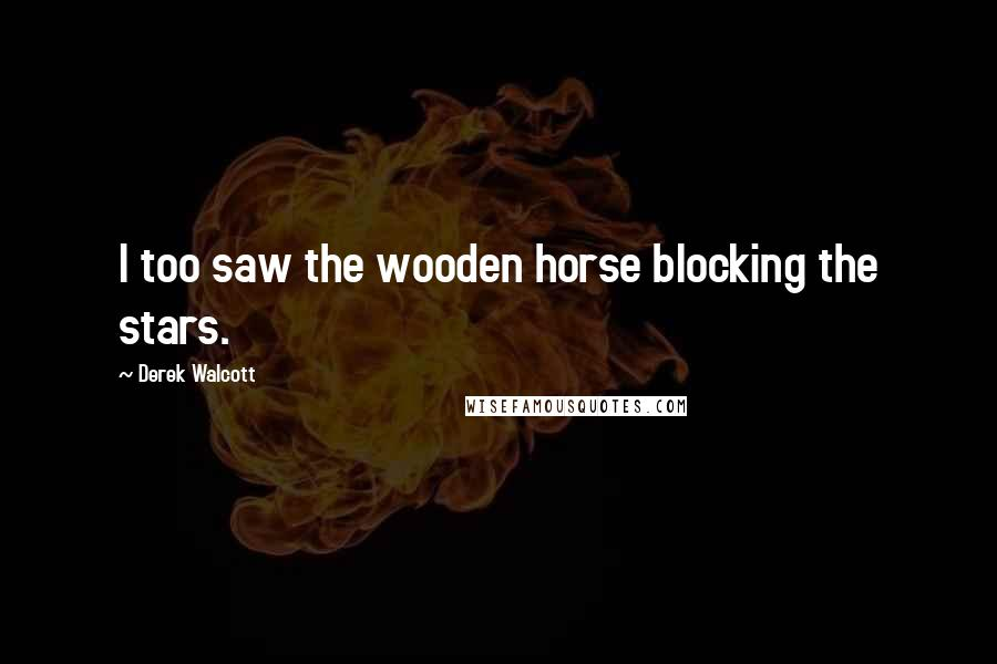 Derek Walcott quotes: I too saw the wooden horse blocking the stars.