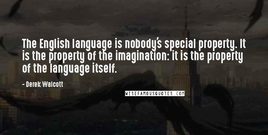 Derek Walcott quotes: The English language is nobody's special property. It is the property of the imagination: it is the property of the language itself.