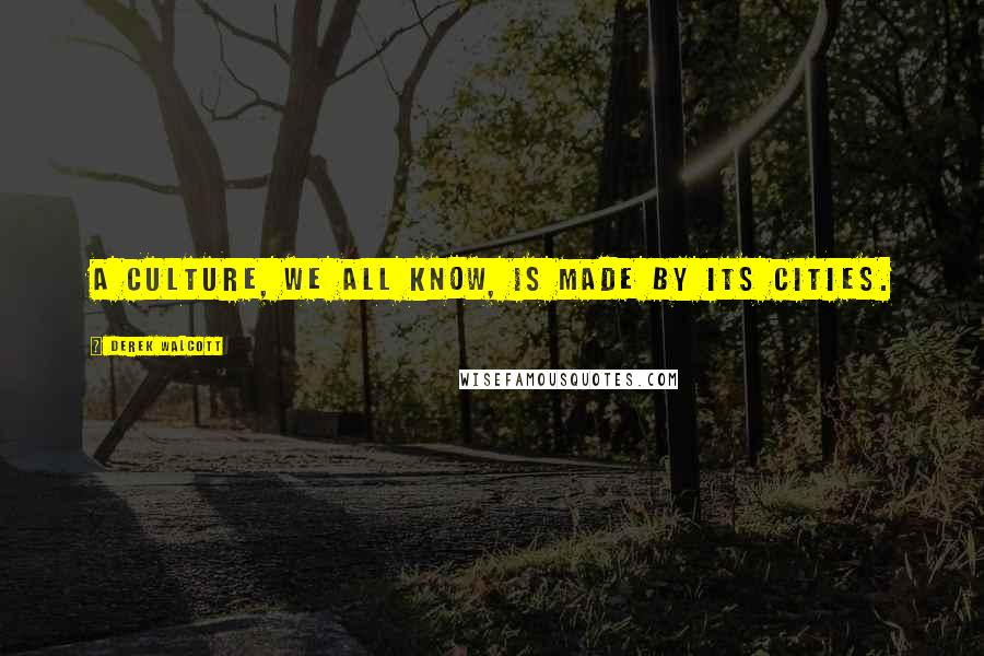 Derek Walcott quotes: A culture, we all know, is made by its cities.