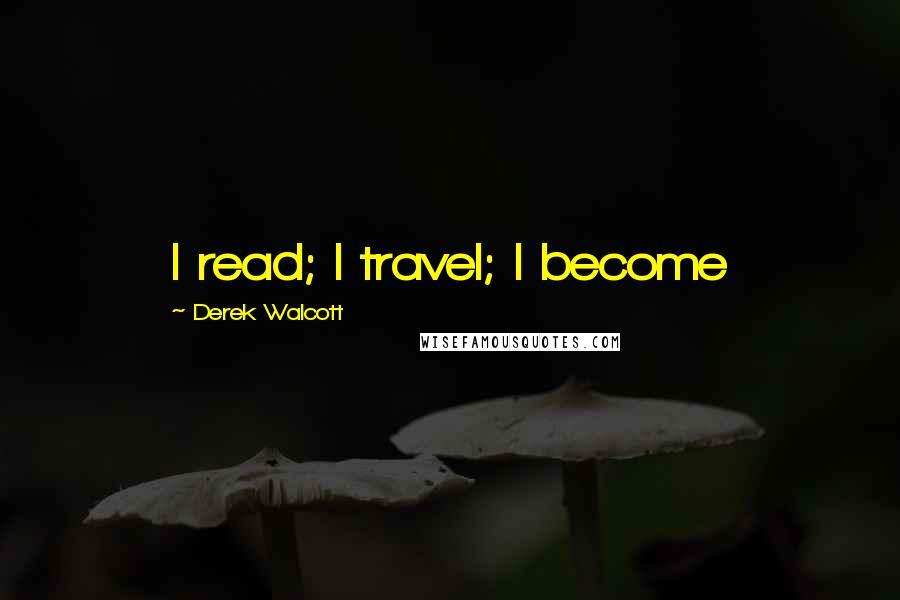 Derek Walcott quotes: I read; I travel; I become