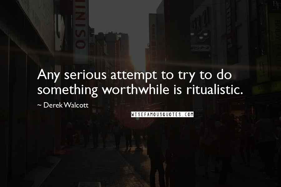 Derek Walcott quotes: Any serious attempt to try to do something worthwhile is ritualistic.