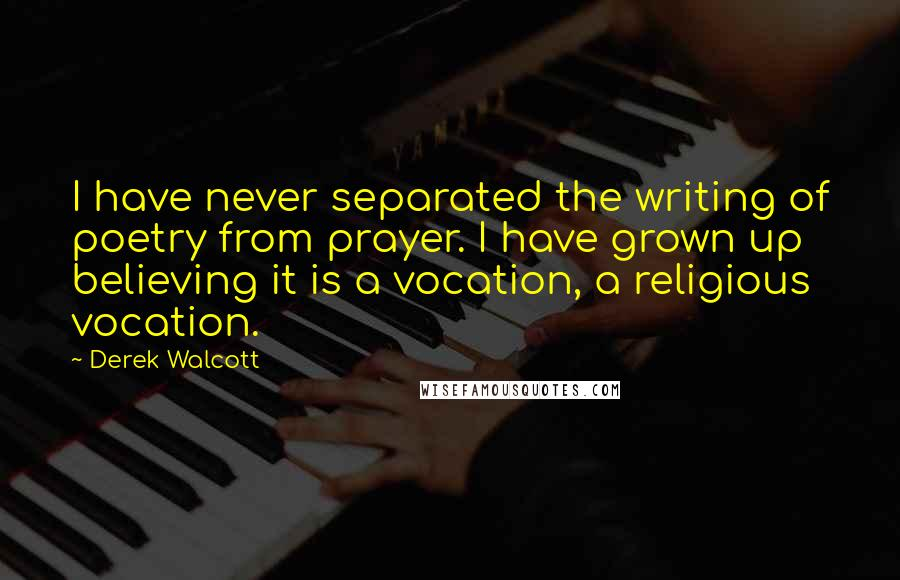 Derek Walcott quotes: I have never separated the writing of poetry from prayer. I have grown up believing it is a vocation, a religious vocation.