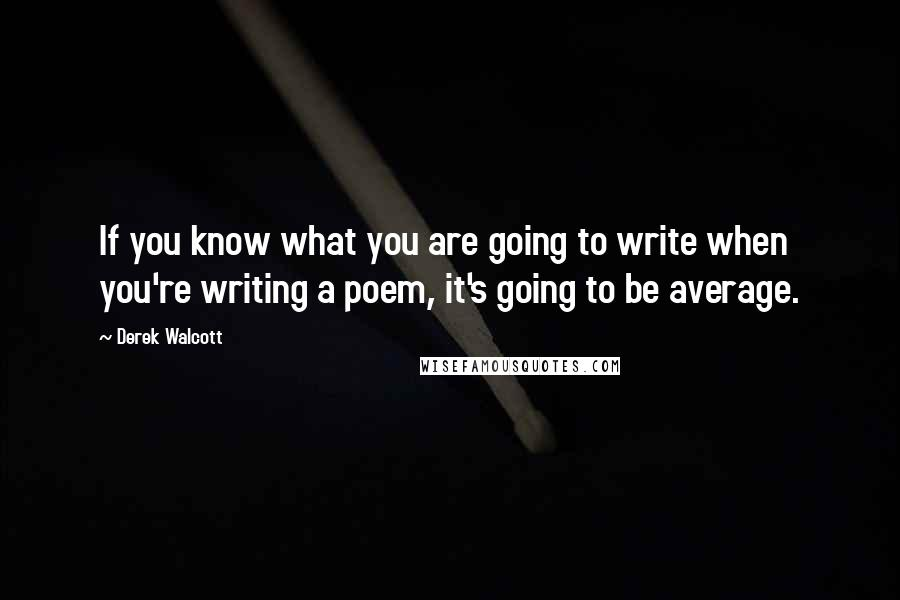 Derek Walcott quotes: If you know what you are going to write when you're writing a poem, it's going to be average.