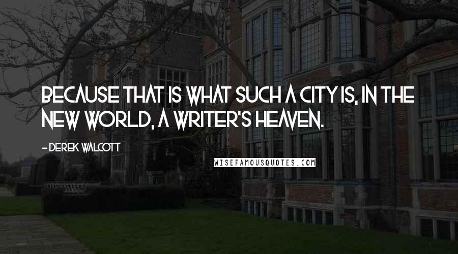 Derek Walcott quotes: Because that is what such a city is, in the New World, a writer's heaven.