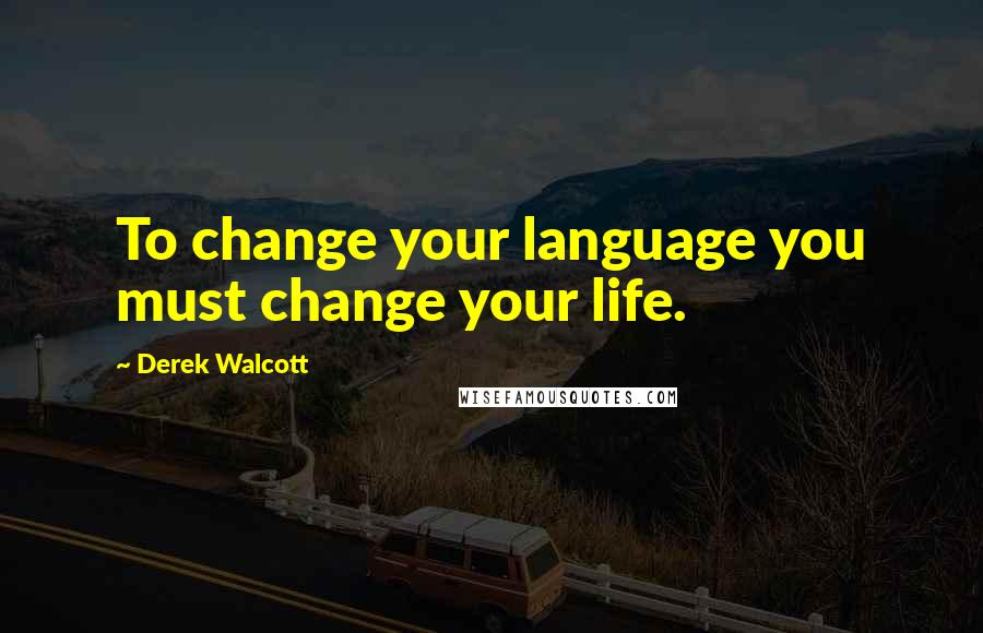 Derek Walcott quotes: To change your language you must change your life.