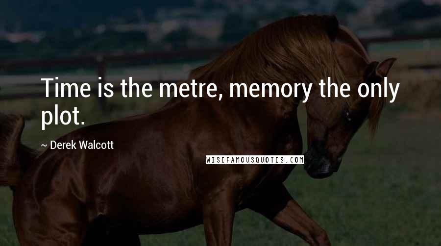 Derek Walcott quotes: Time is the metre, memory the only plot.