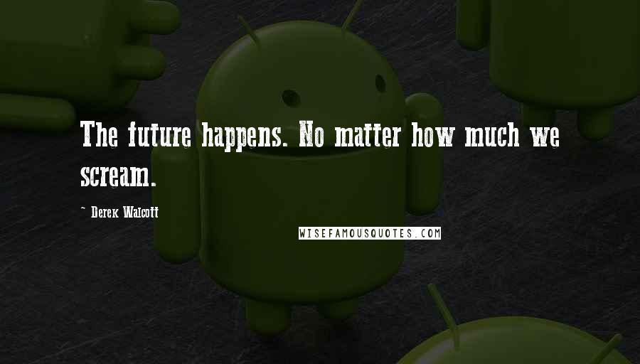 Derek Walcott quotes: The future happens. No matter how much we scream.