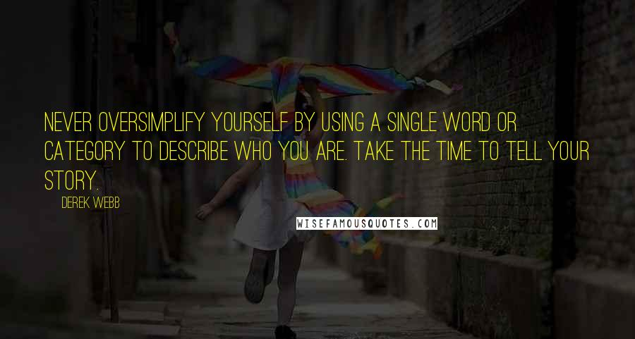 Derek Webb quotes: Never oversimplify yourself by using a single word or category to describe who you are. Take the time to tell your story.