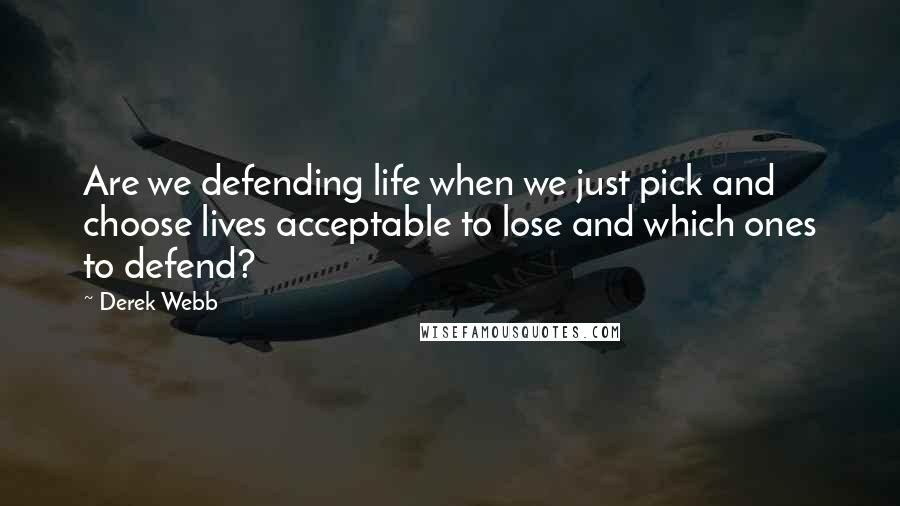 Derek Webb quotes: Are we defending life when we just pick and choose lives acceptable to lose and which ones to defend?