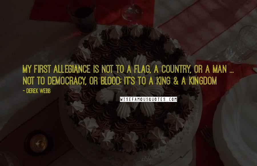 Derek Webb quotes: My first allegiance is not to a flag, a country, or a man ... not to democracy, or blood; it's to a King & a Kingdom