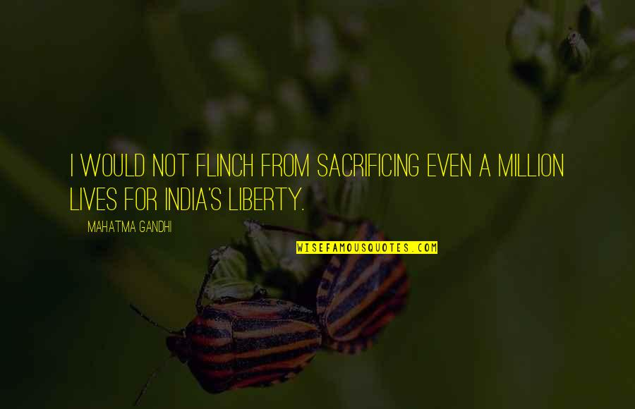 Derful Quotes By Mahatma Gandhi: I would not flinch from sacrificing even a