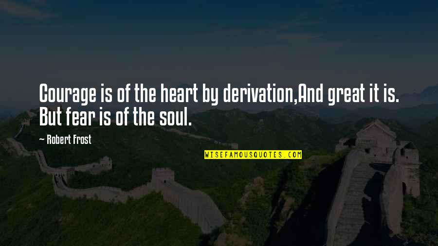 Derivation Of Quotes By Robert Frost: Courage is of the heart by derivation,And great